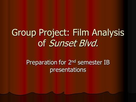 Group Project: Film Analysis of Sunset Blvd. Preparation for 2 nd semester IB presentations.