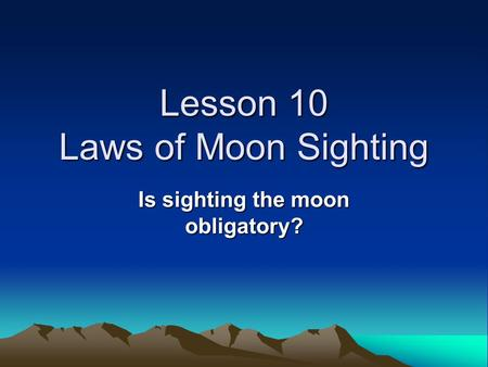 Lesson 10 Laws of Moon Sighting Is sighting the moon obligatory?