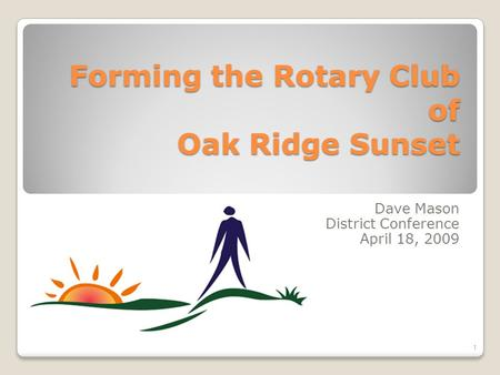 Forming the Rotary Club of Oak Ridge Sunset Dave Mason District Conference April 18, 2009 1.