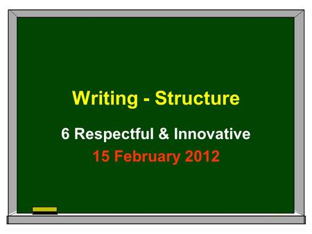 Writing - Structure 6 Respectful & Innovative 15 February 2012.