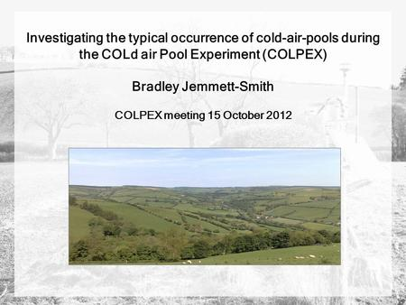 Investigating the typical occurrence of cold-air-pools during the COLd air Pool Experiment (COLPEX) Bradley Jemmett-Smith COLPEX meeting 15 October 2012.