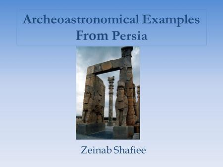 Archeoastronomical Examples From Persia Zeinab Shafiee.