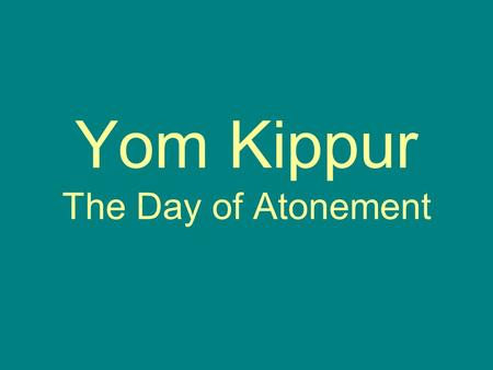 Yom Kippur The Day of Atonement. The day of Atonement Atonement means making up for something you have done wrong. It is the holiest day of the year.