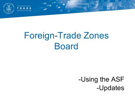 Foreign-Trade Zones Board -Using the ASF -Updates.