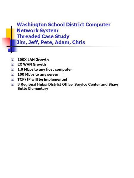Washington School District Computer Network System Threaded Case Study Jim, Jeff, Pete, Adam, Chris  100X LAN Growth  2X WAN Growth  1.0 Mbps to any.