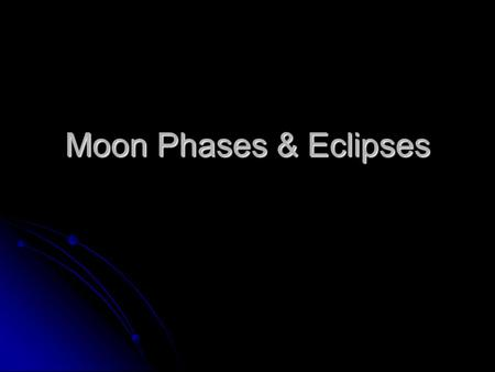 Moon Phases & Eclipses. Lunar Phases New Moon Rises at sunrise & sets at sunset.