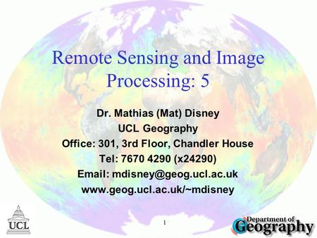 1 Remote Sensing and Image Processing: 5 Dr. Mathias (Mat) Disney UCL Geography Office: 301, 3rd Floor, Chandler House Tel: 7670 4290 (x24290) Email:
