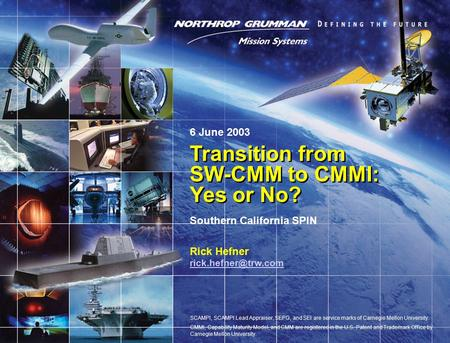 Copyright 2003 Northrop Grumman Space and Mission Systems Corp. All Rights Reserved. 1 Transition from SW-CMM to CMMI: Yes or No? Rick Hefner