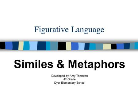 Figurative Language Similes & Metaphors Developed by Amy Thornton 4 th Grade Dyer Elementary School.