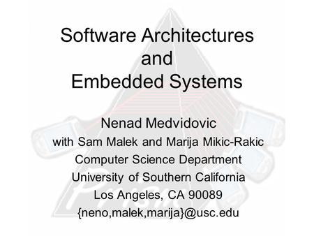 Software Architectures and Embedded Systems Nenad Medvidovic with Sam Malek and Marija Mikic-Rakic Computer Science Department University of Southern California.