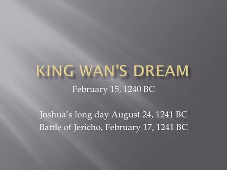 February 15, 1240 BC Joshua's long day August 24, 1241 BC Battle of Jericho, February 17, 1241 BC.