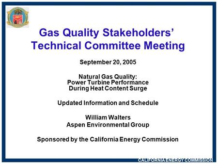 CALIFORNIA ENERGY COMMISSION Gas Quality Stakeholders' Technical Committee Meeting September 20, 2005 Natural Gas Quality: Power Turbine Performance During.