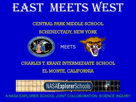EAST MEETS WEST CENTRAL PARK MIDDLE SCHOOL SCHENECTADY, NEW YORK MEETS CHARLES T. KRANZ INTERMEDIATE SCHOOL EL MONTE, CALIFORNIA A NASA EXPLORER SCHOOL.