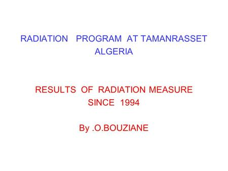 RADIATION PROGRAM AT TAMANRASSET ALGERIA RESULTS OF RADIATION MEASURE SINCE 1994 By.O.BOUZIANE.
