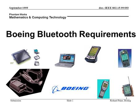 Phantom Works Mathematics & Computing Technology 1 September 1999 Richard Paine, BoeingSlide 1 doc.: IEEE 802.15-99/093 Submission Boeing Bluetooth Requirements.