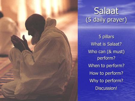 Salaat (5 daily prayer) 5 pillars What is Salaat? Who can (& must) perform? When to perform? How to perform? Why to perform? Discussion!