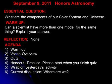 September 9, 2011 Honors Astronomy WARM UP: Can a scientist have more than one model for the same thing? Explain your answer. ESSENTIAL QUESTION: What.