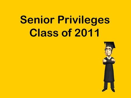 Senior Privileges Class of 2011. What are Senior Privileges? Senior Privileges are the extra events or opportunities students receive during their senior.