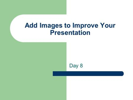 Add Images to Improve Your Presentation Day 8. You will learn to Understand Graphics Formats Find Graphics Create Your Own Images Insert an Image on Your.
