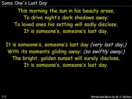 Some One's Last Day 1-3 This morning the sun in his beauty arose, To drive night's dark shadows away; To loved ones his setting will sadly disclose, It.