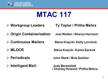 1 MTAC 117  Workgroup Leaders Ty Taylor / Pritha Mehra  Origin Containerization Joel Walker / Sharon Harrison  Continuous Mailers Steve Krejcik / Kelly.