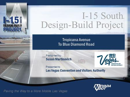 Tropicana Avenue To Blue Diamond Road I-15 South Design-Build Project Paving the Way to a More Mobile Las Vegas Presented to Las Vegas Convention and Visitors.