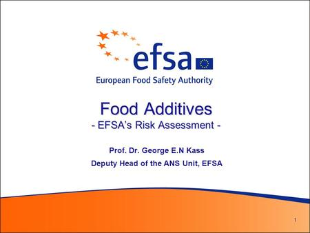 1 Food Additives - EFSA's Risk Assessment - Prof. Dr. George E.N Kass Deputy Head of the ANS Unit, EFSA.