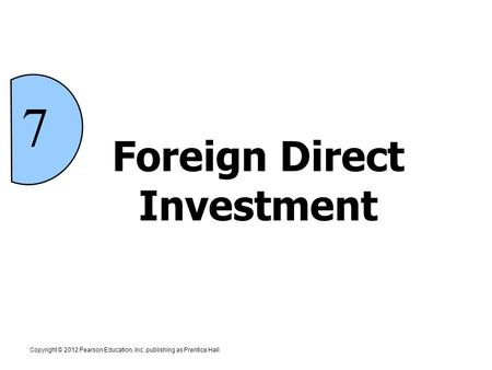 Foreign Direct Investment 7 Copyright © 2012 Pearson Education, Inc. publishing as Prentice Hall.