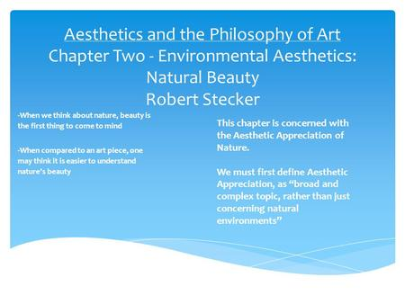 Aesthetics and the Philosophy of Art Chapter Two - Environmental Aesthetics: Natural Beauty Robert Stecker -When we think about nature, beauty is the first.
