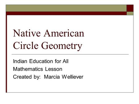 Native American Circle Geometry Indian Education for All Mathematics Lesson Created by: Marcia Welliever.