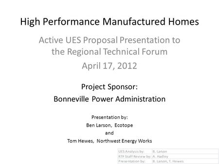 High Performance Manufactured Homes Active UES Proposal Presentation to the Regional Technical Forum April 17, 2012 Project Sponsor: Bonneville Power Administration.