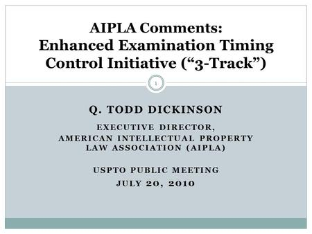 Q. TODD DICKINSON EXECUTIVE DIRECTOR, AMERICAN INTELLECTUAL PROPERTY LAW ASSOCIATION (AIPLA) USPTO PUBLIC MEETING JULY 20, 2010 AIPLA Comments: Enhanced.