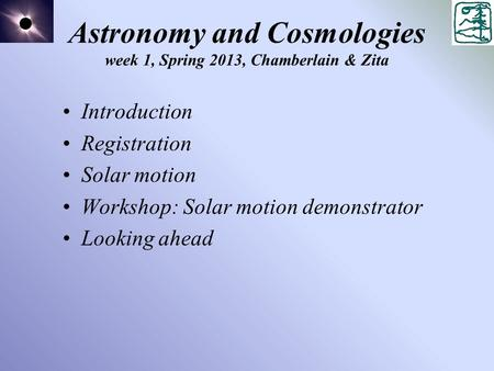 Astronomy and Cosmologies week 1, Spring 2013, Chamberlain & Zita Introduction Registration Solar motion Workshop: Solar motion demonstrator Looking ahead.