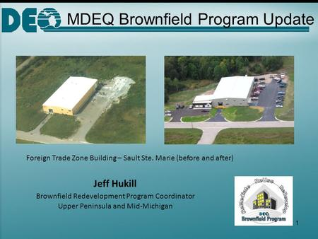 MDEQ Brownfield Program Update Jeff Hukill Brownfield Redevelopment Program Coordinator Upper Peninsula and Mid-Michigan Foreign Trade Zone Building –