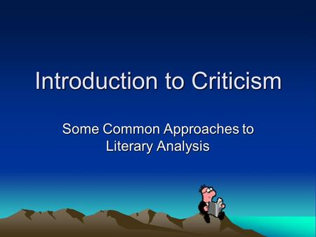 Introduction to Criticism Some Common Approaches to Literary Analysis.