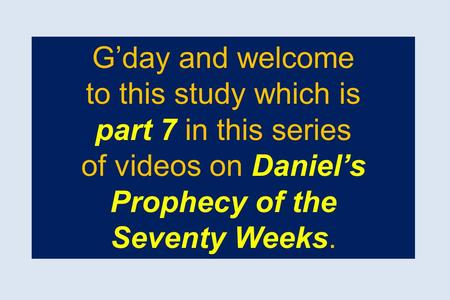 G'day and welcome to this study which is part 7 in this series of videos on Daniel's Prophecy of the Seventy Weeks.