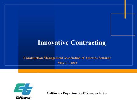 Innovative Contracting Construction Management Association of America Seminar May 17, 2013 California Department of Transportation.