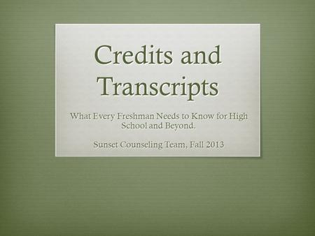 Credits and Transcripts What Every Freshman Needs to Know for High School and Beyond. Sunset Counseling Team, Fall 2013.