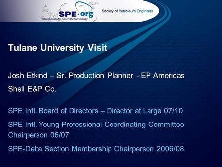 Tulane University Visit Josh Etkind – Sr. Production Planner - EP Americas Shell E&P Co. SPE Intl. Board of Directors – Director at Large 07/10 SPE Intl.
