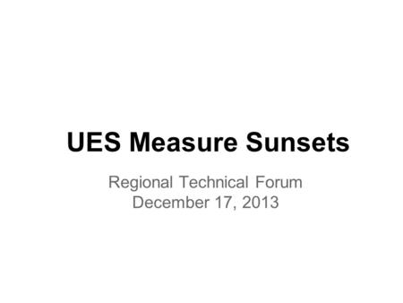 UES Measure Sunsets Regional Technical Forum December 17, 2013.