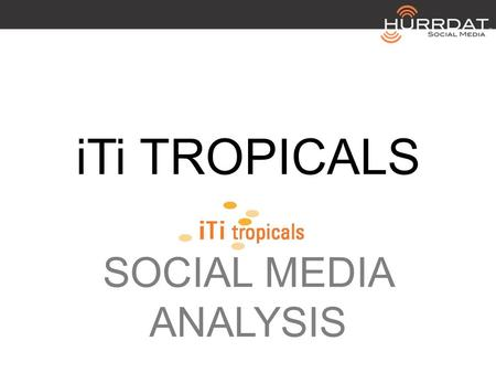 ITi TROPICALS SOCIAL MEDIA ANALYSIS. iTi TROPICALS FACEBOOK 2 LIKES: 7 0 TALKING ABOUT PEOPLE : 0.65 PER DAY POSTS : COVER PHOTO? No CUSTOM AVATAR? No.