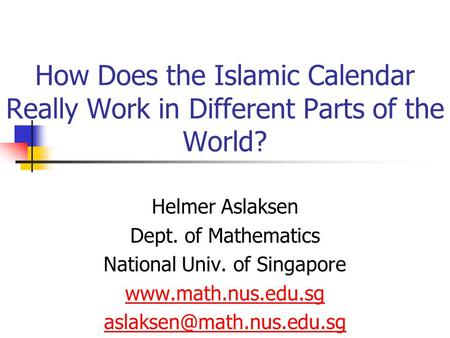How Does the Islamic Calendar Really Work in Different Parts of the World? Helmer Aslaksen Dept. of Mathematics National Univ. of Singapore www.math.nus.edu.sg.