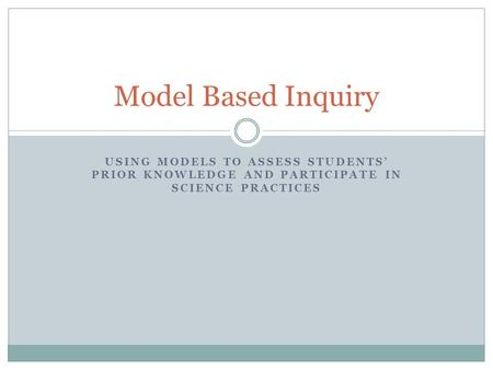 USING MODELS TO ASSESS STUDENTS' PRIOR KNOWLEDGE AND PARTICIPATE IN SCIENCE PRACTICES Model Based Inquiry.