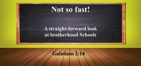 Not so fast! Galatians 2:14 A straight-forward look at brotherhood Schools.