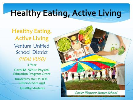 Healthy Eating, Active Living Ventura Unified School District (HEAL VUSD) 3 Year Carol M. White Physical Education Program Grant funded by the USDOE, Office.