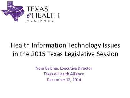 Health Information Technology Issues in the 2015 Texas Legislative Session Nora Belcher, Executive Director Texas e-Health Alliance December 12, 2014.