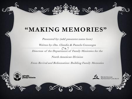 """MAKING MEMORIES"" Presented by: (add presenter name here) Written by: Drs. Claudio & Pamela Consuegra Directors of the Department of Family Ministries."