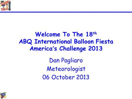 Welcome To The 18 th ABQ International Balloon Fiesta America's Challenge 2013 Dan Pagliaro Meteorologist 06 October 2013.