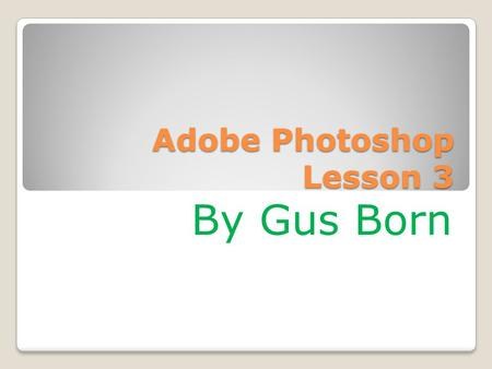Adobe Photoshop Lesson 3 By Gus Born. Navigating Through Bridge In Photoshop Choose File> Browse in Bridge Click on favorites Panel to make sure it is.