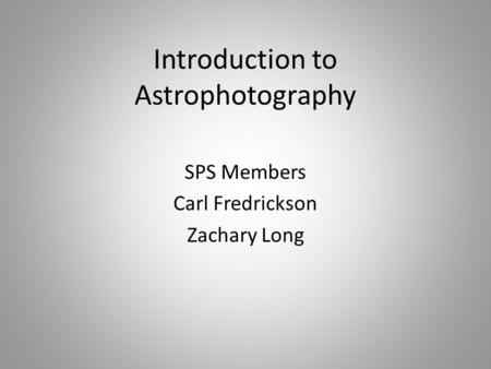 Introduction to Astrophotography SPS Members Carl Fredrickson Zachary Long.